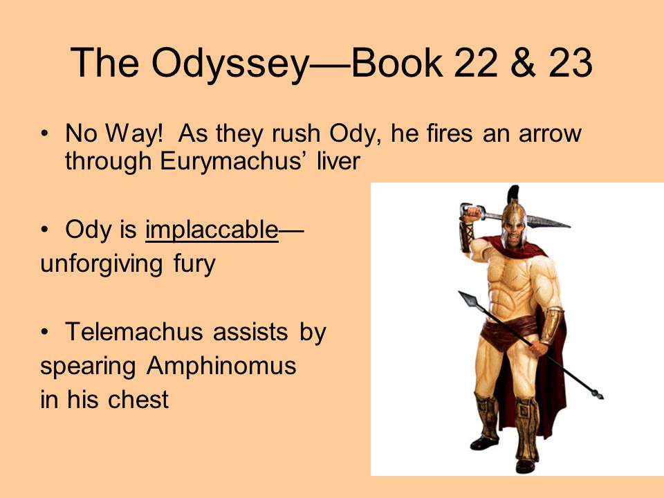The Odyssey—Book 22 & 23 No Way! As they rush Ody, he fires an arrow through Eurymachus' liver. Ody is implaccable—