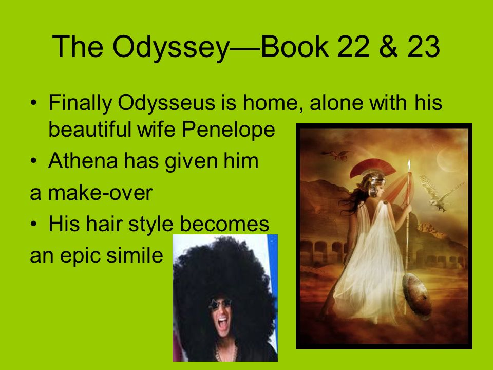 The Odyssey—Book 22 & 23 Finally Odysseus is home, alone with his beautiful wife Penelope. Athena has given him.