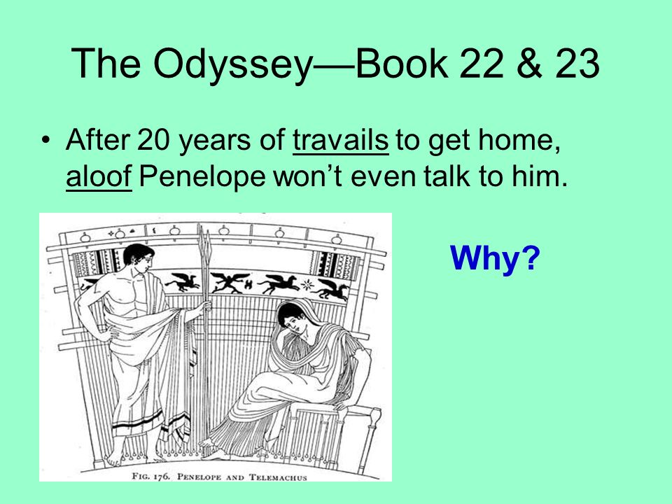 The Odyssey—Book 22 & 23 After 20 years of travails to get home, aloof Penelope won't even talk to him.