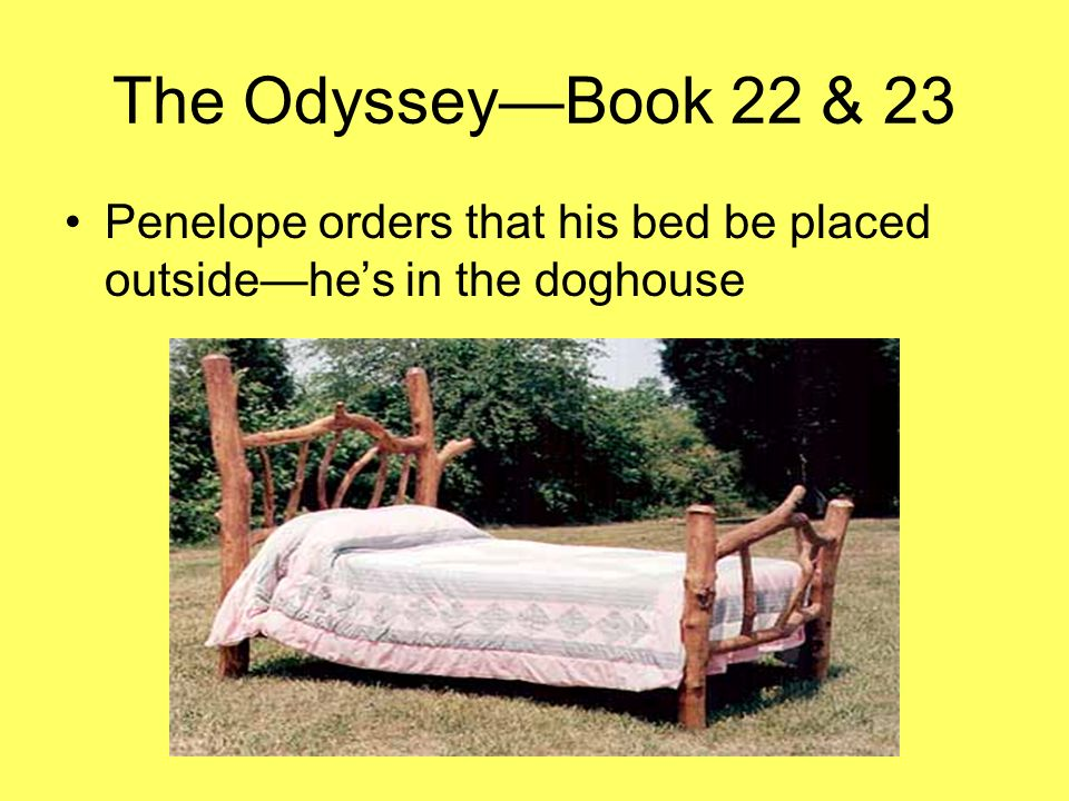 The Odyssey—Book 22 & 23 Penelope orders that his bed be placed outside—he's in the doghouse