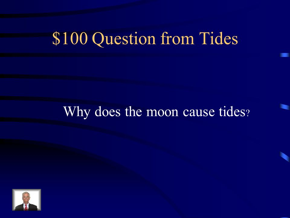 $100 Question from Tides Why does the moon cause tides