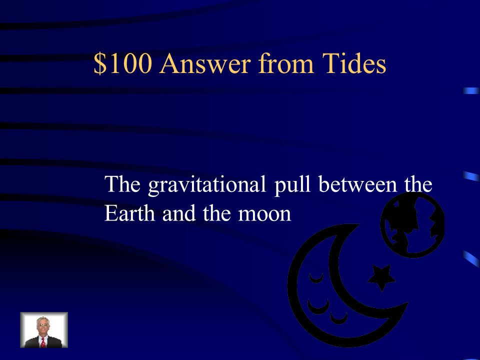 $100 Answer from Tides The gravitational pull between the
