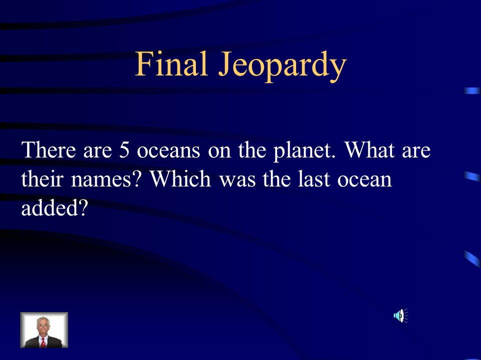Final JeopardyThere are 5 oceans on the planet.What are their names.