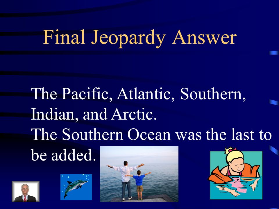Final Jeopardy Answer The Pacific, Atlantic, Southern,