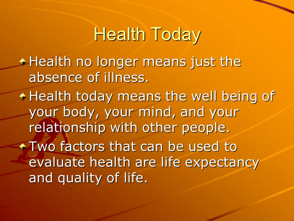 Health Today Health no longer means just the absence of illness.