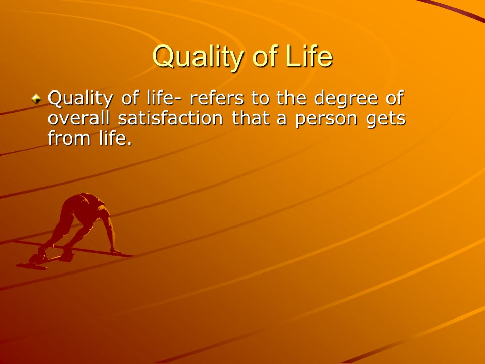 Quality of Life Quality of life- refers to the degree of overall satisfaction that a person gets from life.