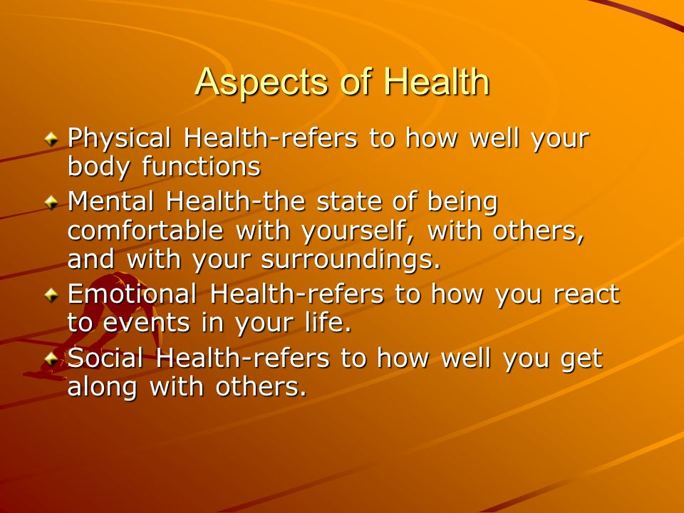 Aspects of Health Physical Health-refers to how well your body functions.