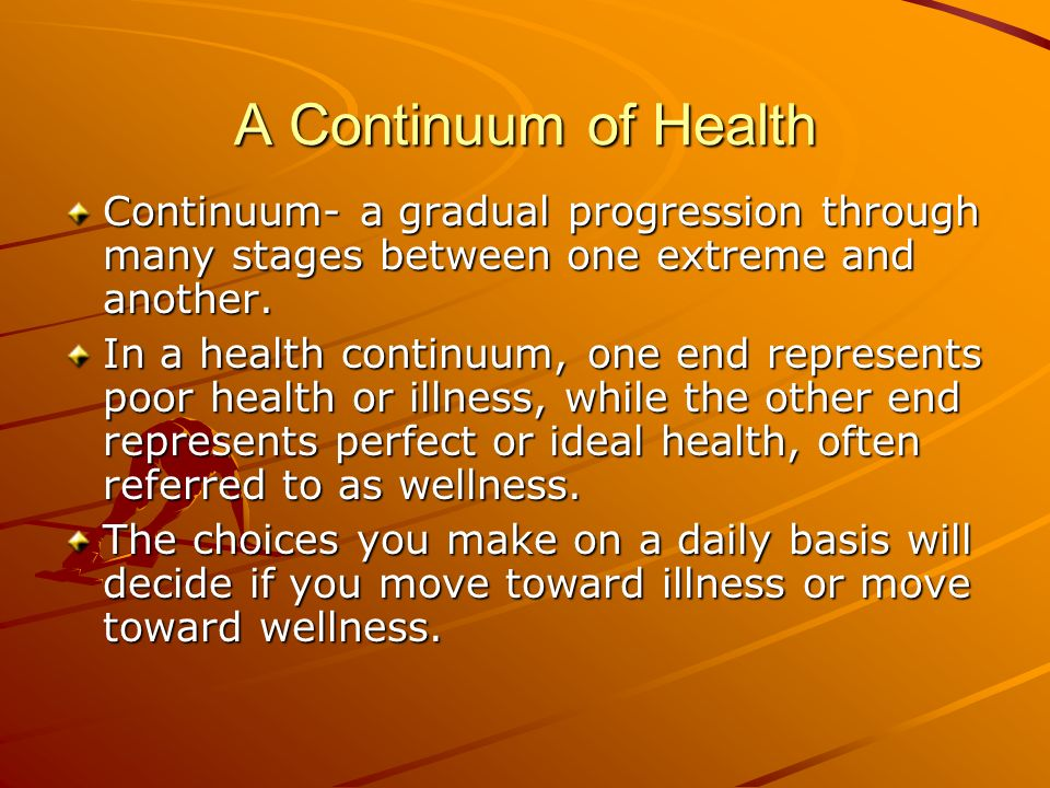 A Continuum of Health Continuum- a gradual progression through many stages between one extreme and another.
