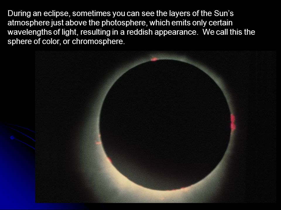 During an eclipse, sometimes you can see the layers of the Sun's atmosphere just above the photosphere, which emits only certain wavelengths of light, resulting in a reddish appearance.