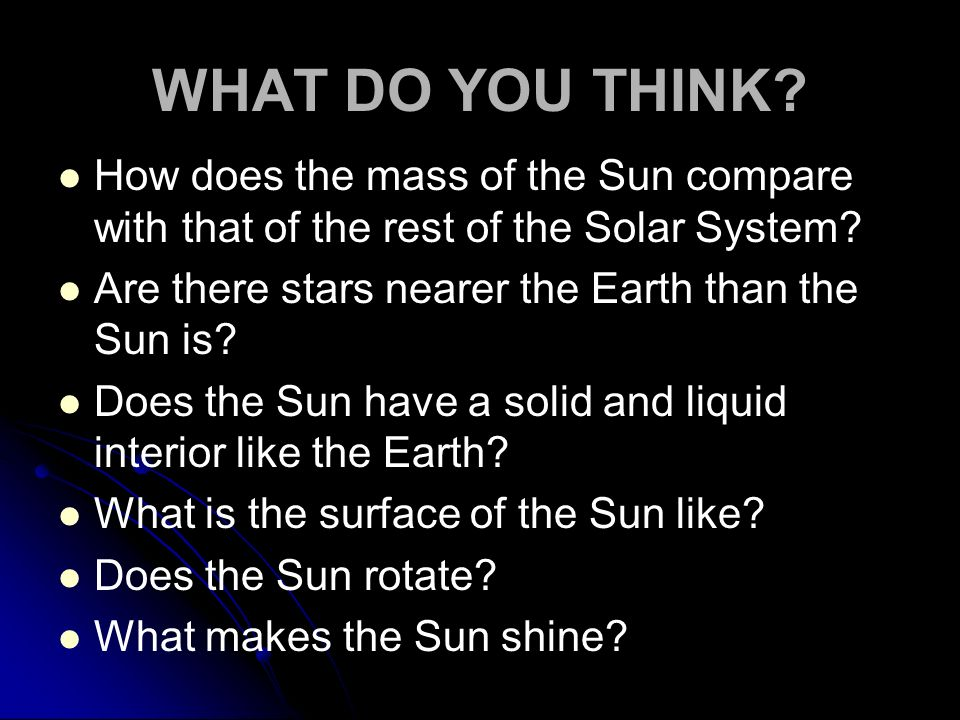 WHAT DO YOU THINK How does the mass of the Sun compare with that of the rest of the Solar System Are there stars nearer the Earth than the Sun is