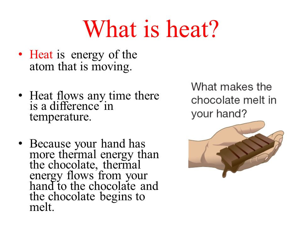 What is heat Heat is energy of the atom that is moving.