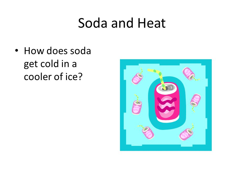 Soda and Heat How does soda get cold in a cooler of ice