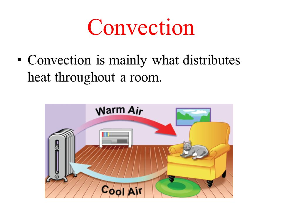 Convection Convection is mainly what distributes heat throughout a room.
