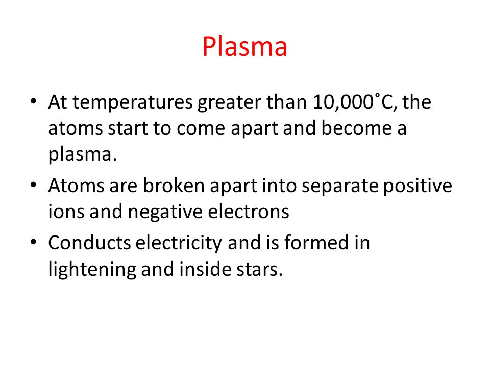 Plasma At temperatures greater than 10,000˚C, the atoms start to come apart and become a plasma.