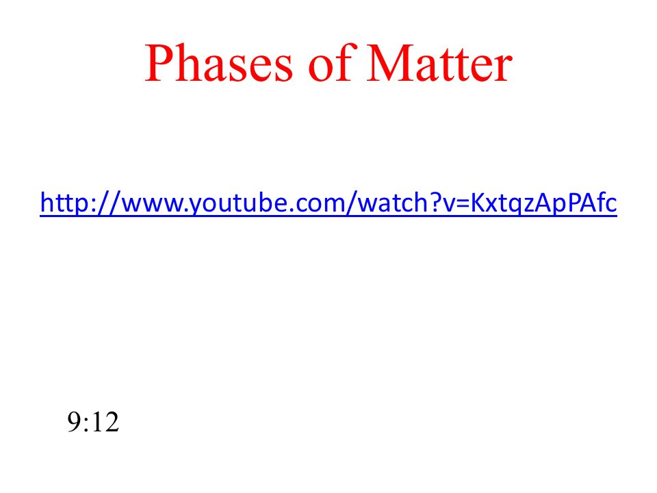 Phases of Matter http://www.youtube.com/watch v=KxtqzApPAfc 9:12