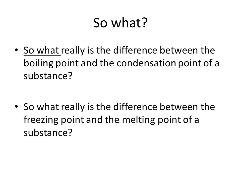 So what So what really is the difference between the boiling point and the condensation point of a substance