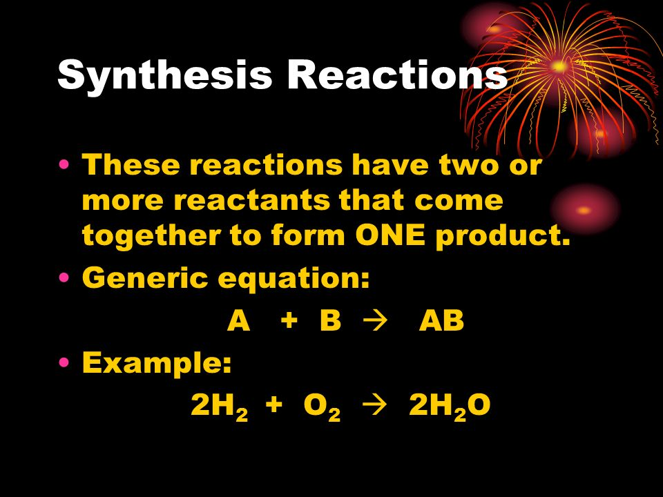 Synthesis Reactions These reactions have two or more reactants that come together to form ONE product.