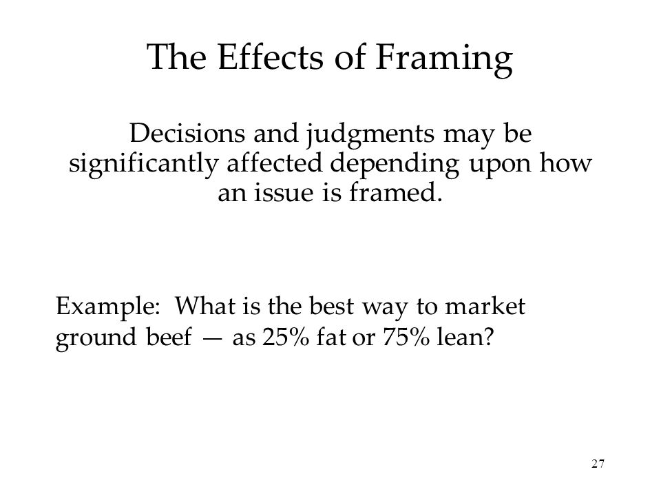 The Effects of Framing Decisions and judgments may be significantly affected depending upon how an issue is framed.