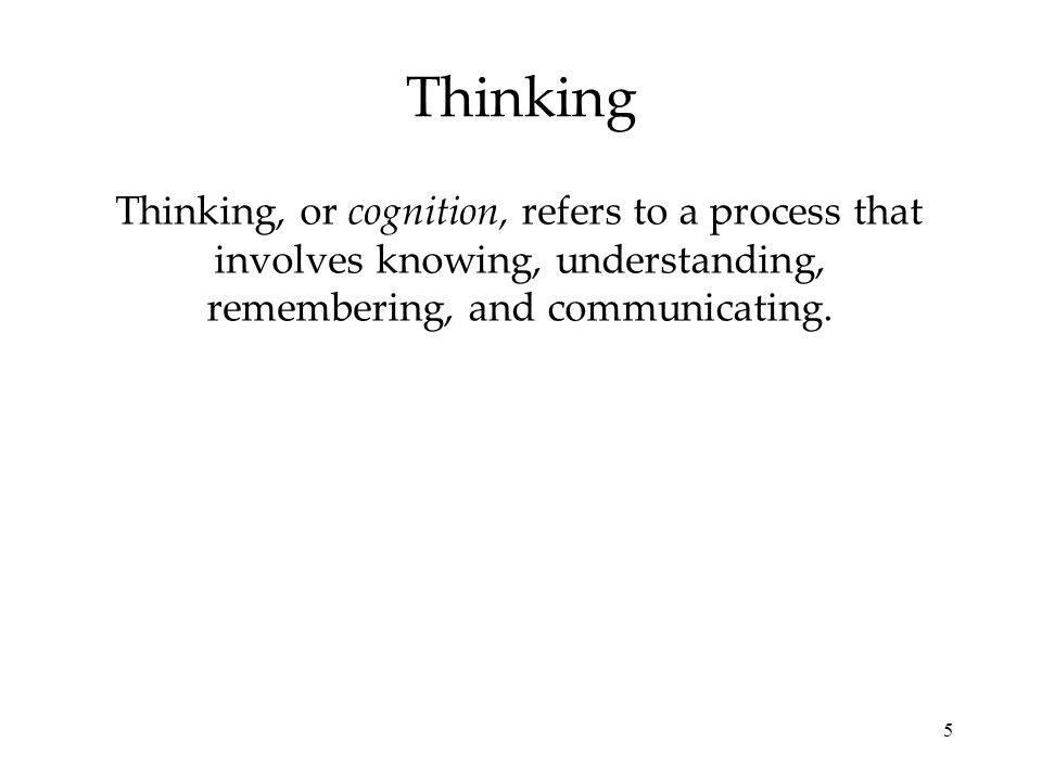 Thinking Thinking, or cognition, refers to a process that involves knowing, understanding, remembering, and communicating.