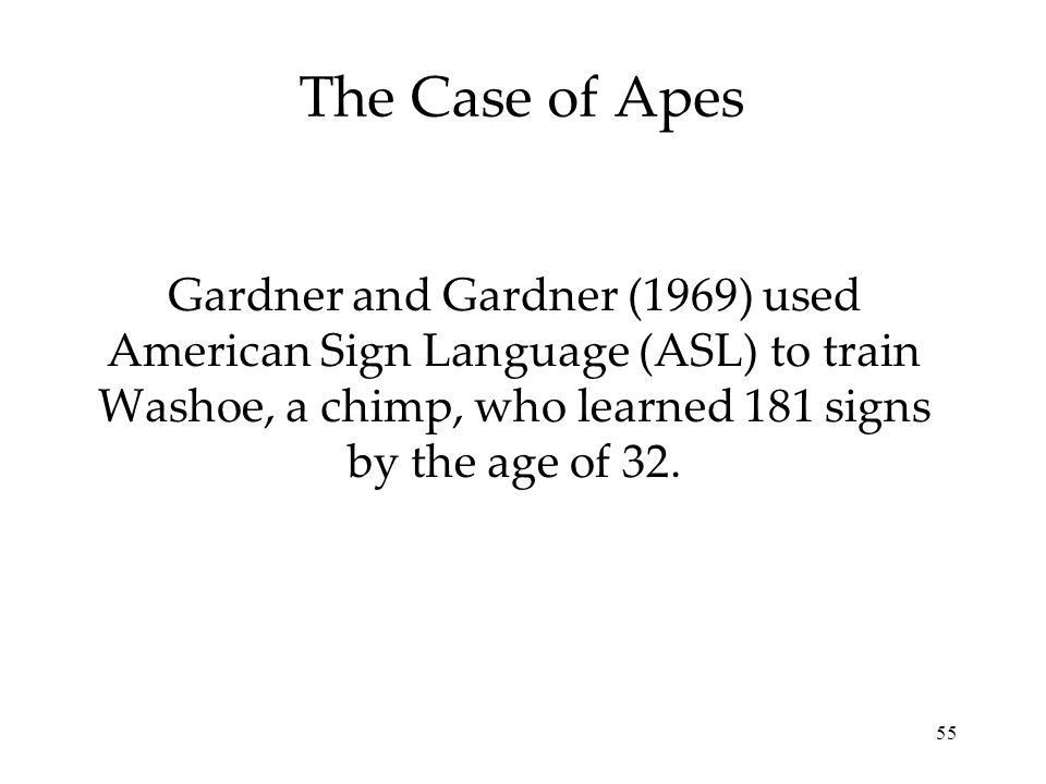 The Case of Apes Gardner and Gardner (1969) used American Sign Language (ASL) to train Washoe, a chimp, who learned 181 signs by the age of 32.