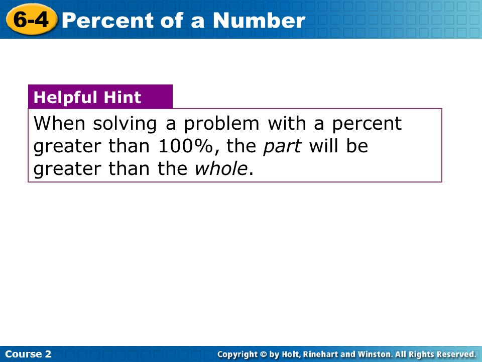 Course 2 6-4. Percent of a Number. When solving a problem with a percent greater than 100%, the part will be greater than the whole.