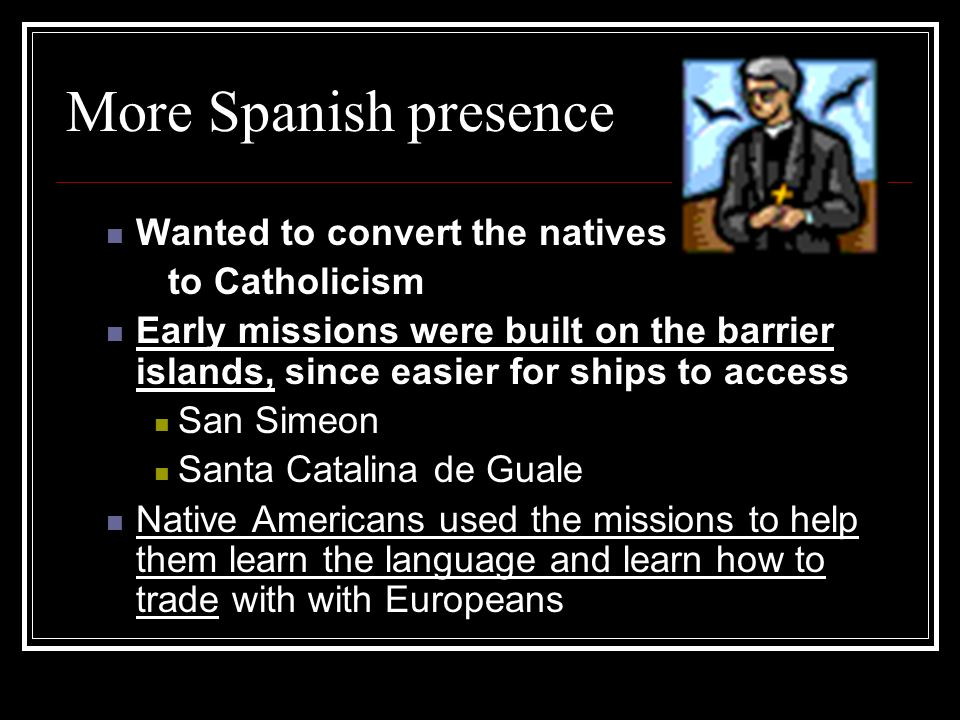 More Spanish presence Wanted to convert the natives to Catholicism