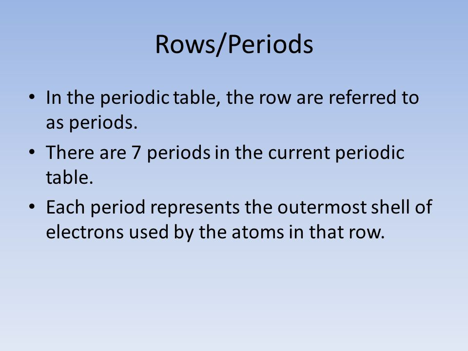 Rows/Periods In the periodic table, the row are referred to as periods. There are 7 periods in the current periodic table.
