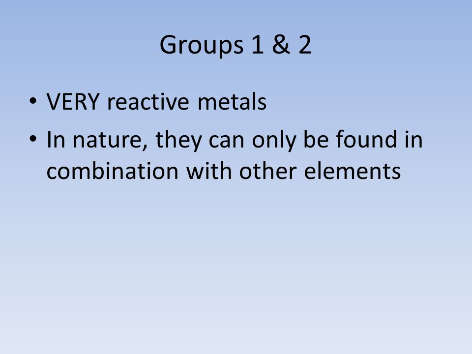 Groups 1 & 2 VERY reactive metals