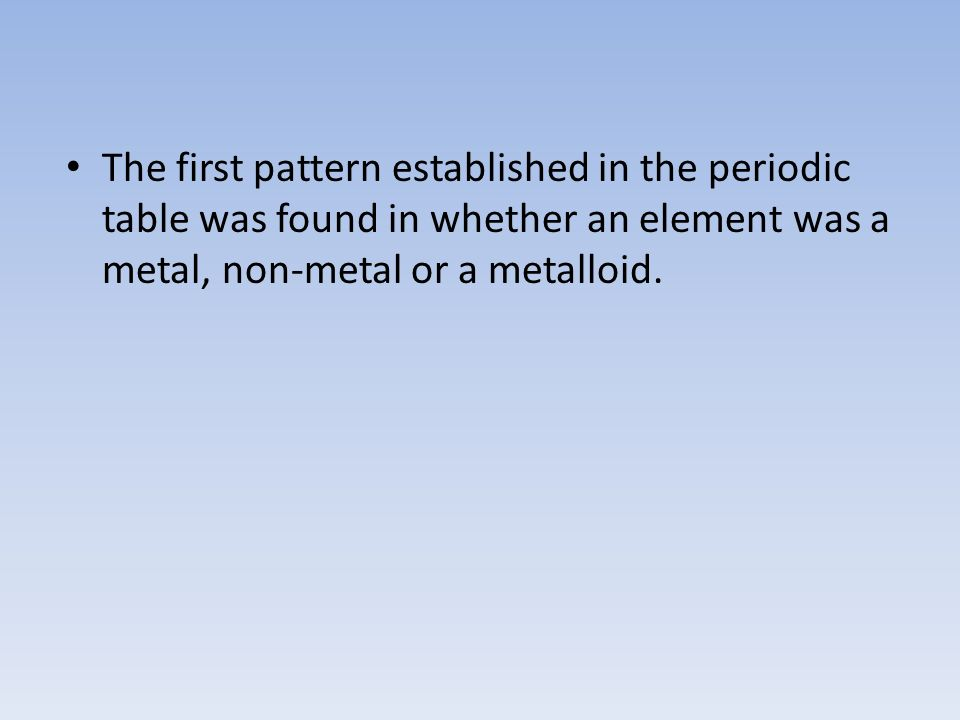 The first pattern established in the periodic table was found in whether an element was a metal, non-metal or a metalloid.