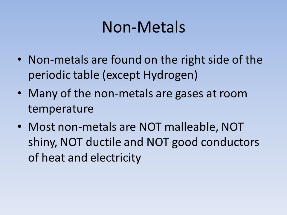 Non-Metals Non-metals are found on the right side of the periodic table (except Hydrogen) Many of the non-metals are gases at room temperature.
