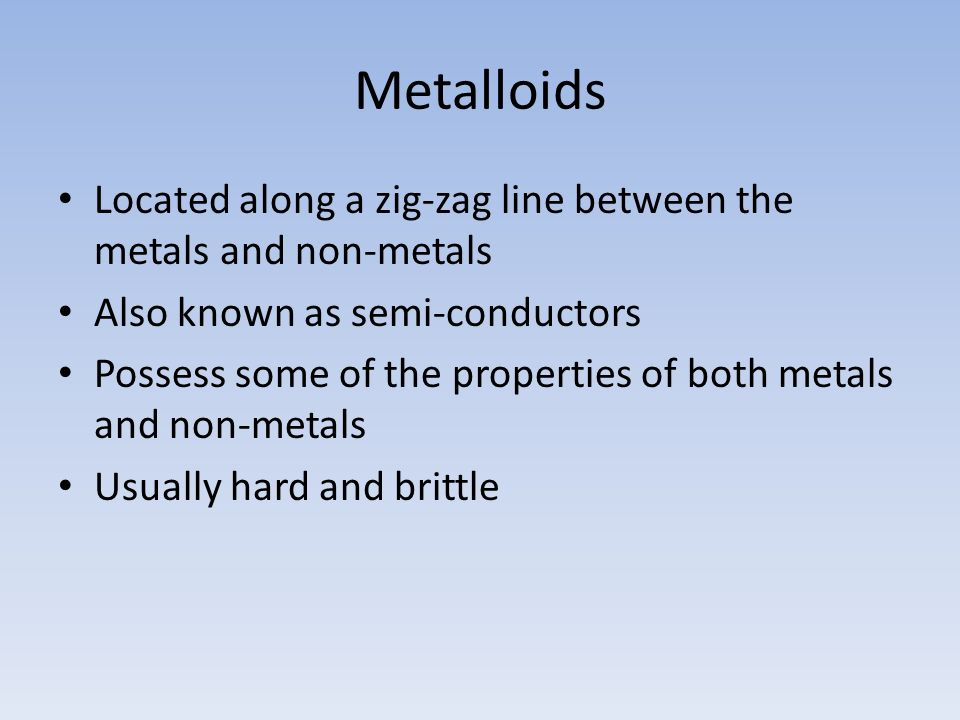 Metalloids Located along a zig-zag line between the metals and non-metals. Also known as semi-conductors.