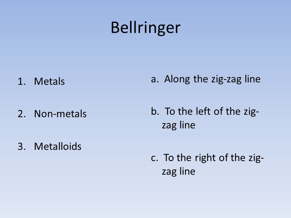 Bellringer a. Along the zig-zag line Metals