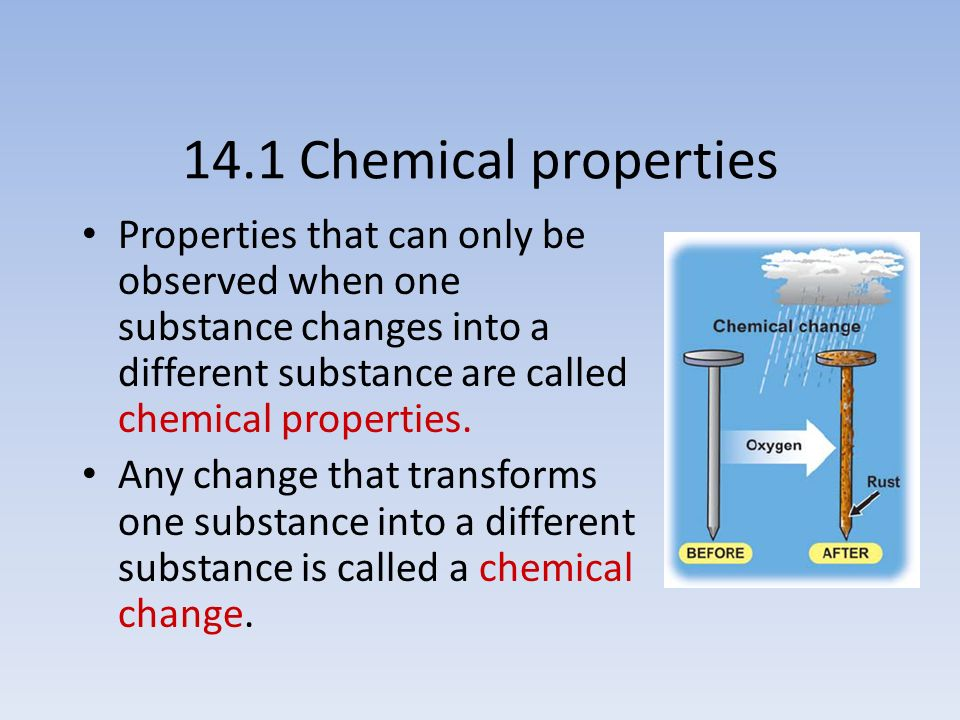 14.1 Chemical properties Properties that can only be observed when one substance changes into a different substance are called chemical properties.