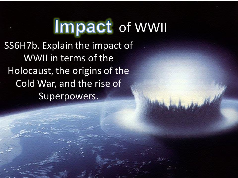Impact of WWII Impact. SS6H7b.