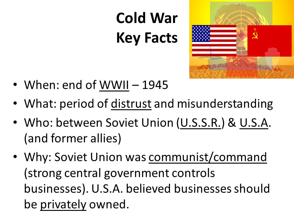 Cold War Key Facts When: end of WWII – 1945