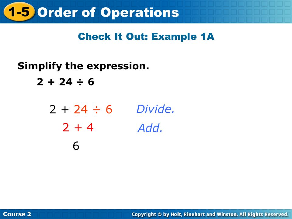 2 + 24 ÷ 6 Divide. 2 + 4 Add. 6 Check It Out: Example 1A