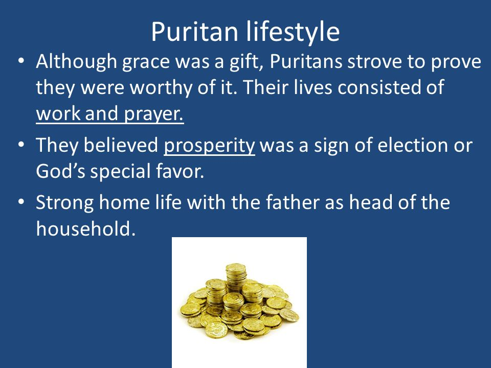 Puritan lifestyle Although grace was a gift, Puritans strove to prove they were worthy of it. Their lives consisted of work and prayer.