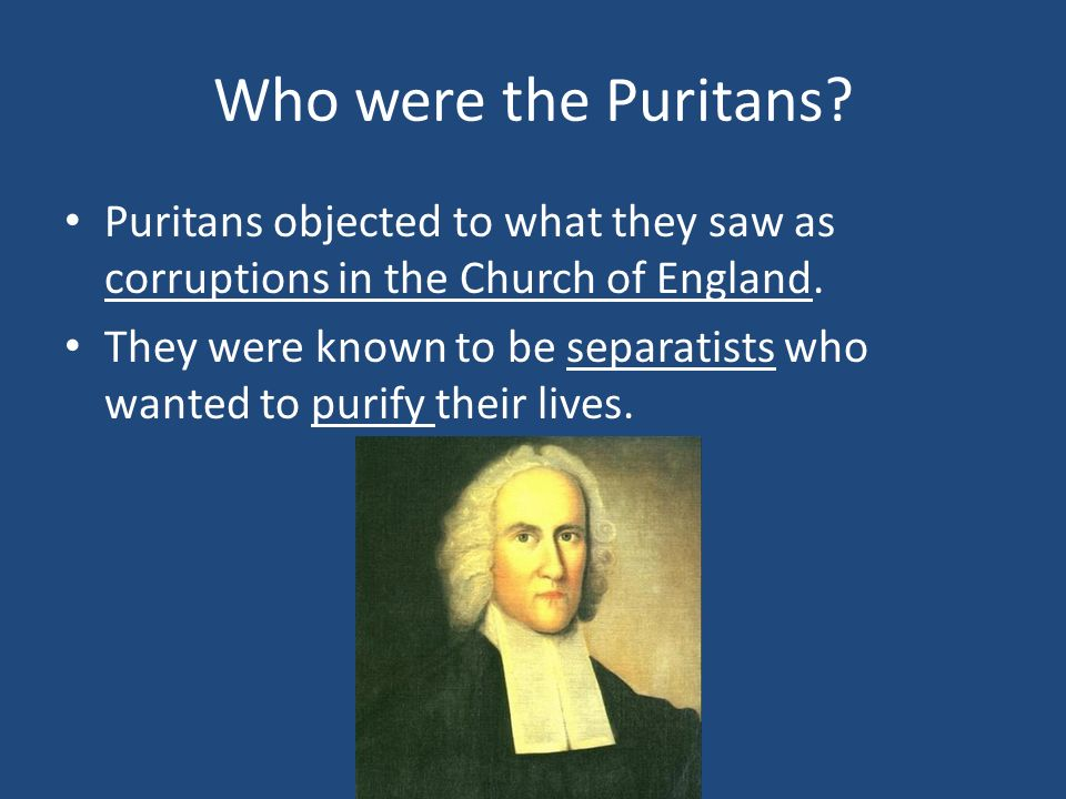 Who were the Puritans Puritans objected to what they saw as corruptions in the Church of England.