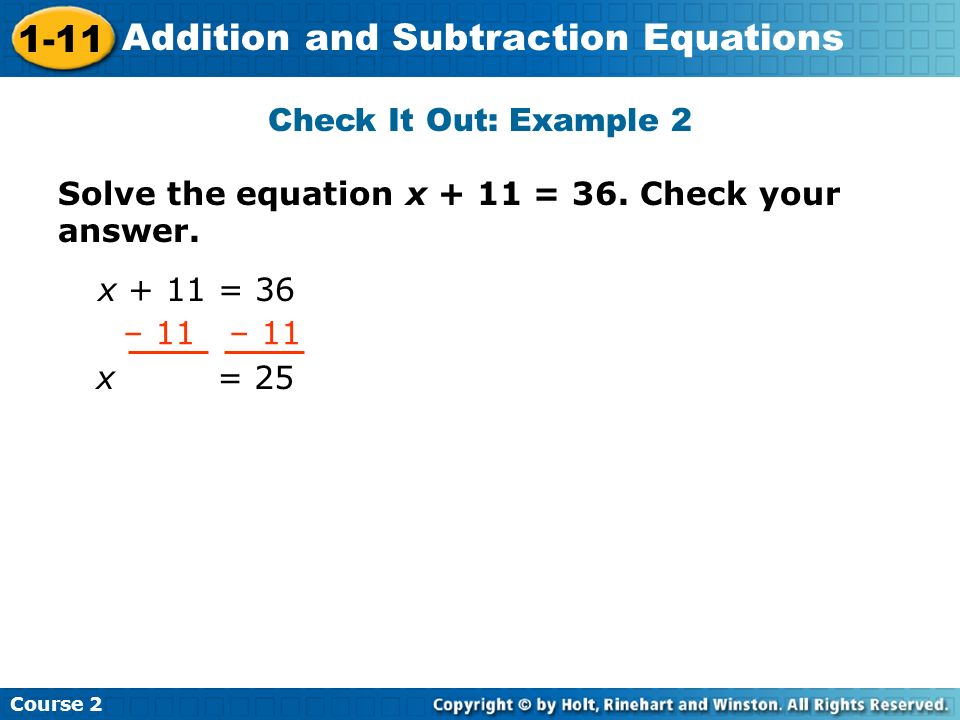 Check It Out: Example 2 Solve the equation x + 11 = 36. Check your answer. x + 11 = 36. – 11 – 11.