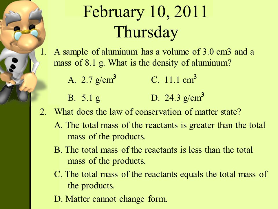February 10, 2011 Thursday A sample of aluminum has a volume of 3.0 cm3 and a mass of 8.1 g. What is the density of aluminum