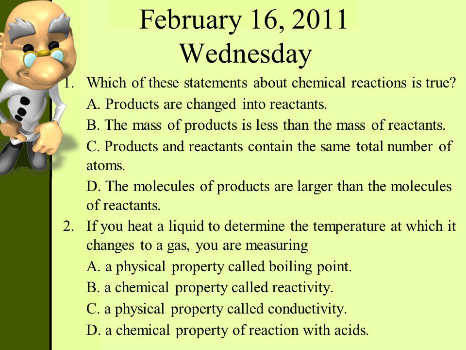 February 16, 2011 Wednesday Which of these statements about chemical reactions is true A. Products are changed into reactants.