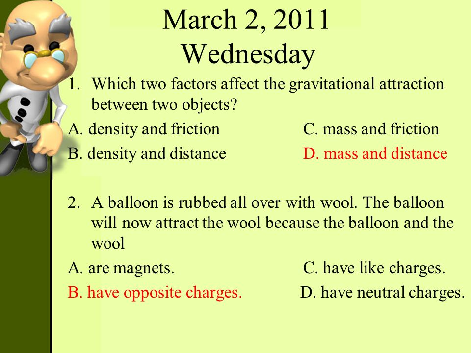 March 2, 2011 Wednesday Which two factors affect the gravitational attraction between two objects A. density and friction C. mass and friction.