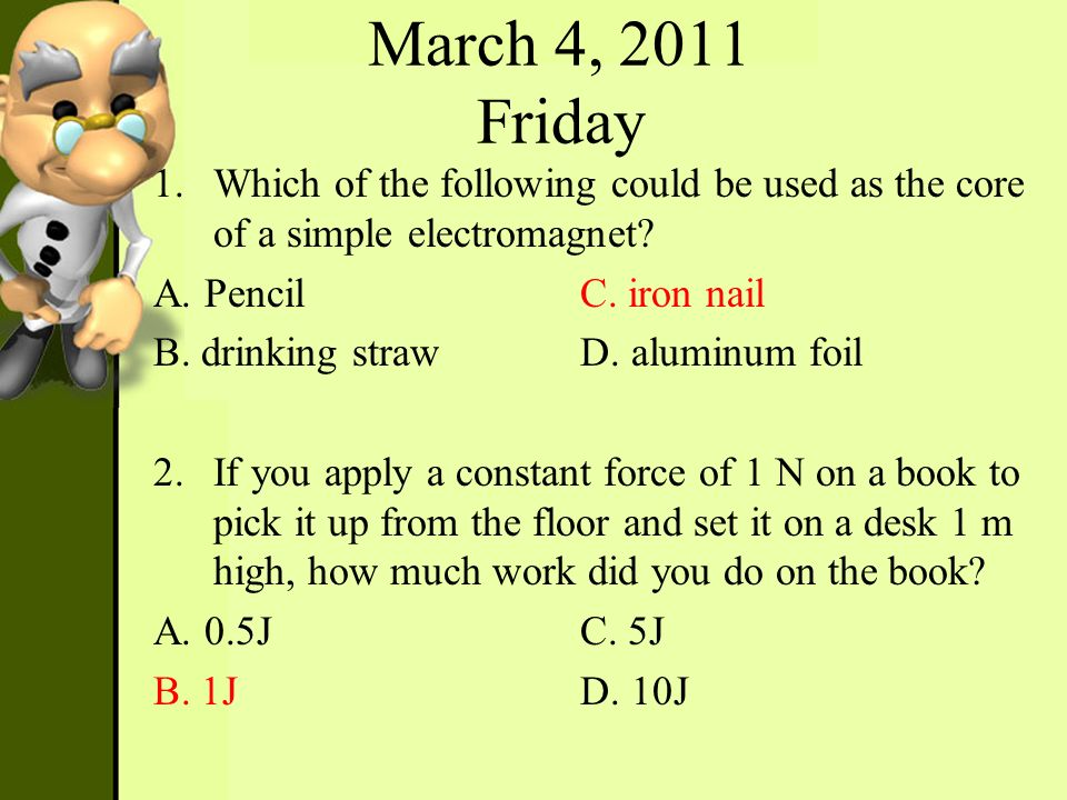 March 4, 2011 Friday Which of the following could be used as the core of a simple electromagnet A. Pencil C. iron nail.