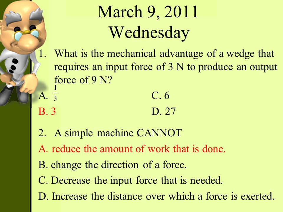March 9, 2011 Wednesday What is the mechanical advantage of a wedge that requires an input force of 3 N to produce an output force of 9 N