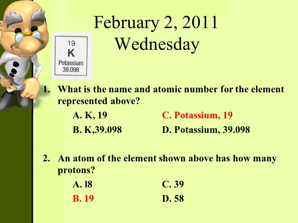 February 2, 2011 Wednesday What is the name and atomic number for the element represented above A. K, 19 C. Potassium, 19.