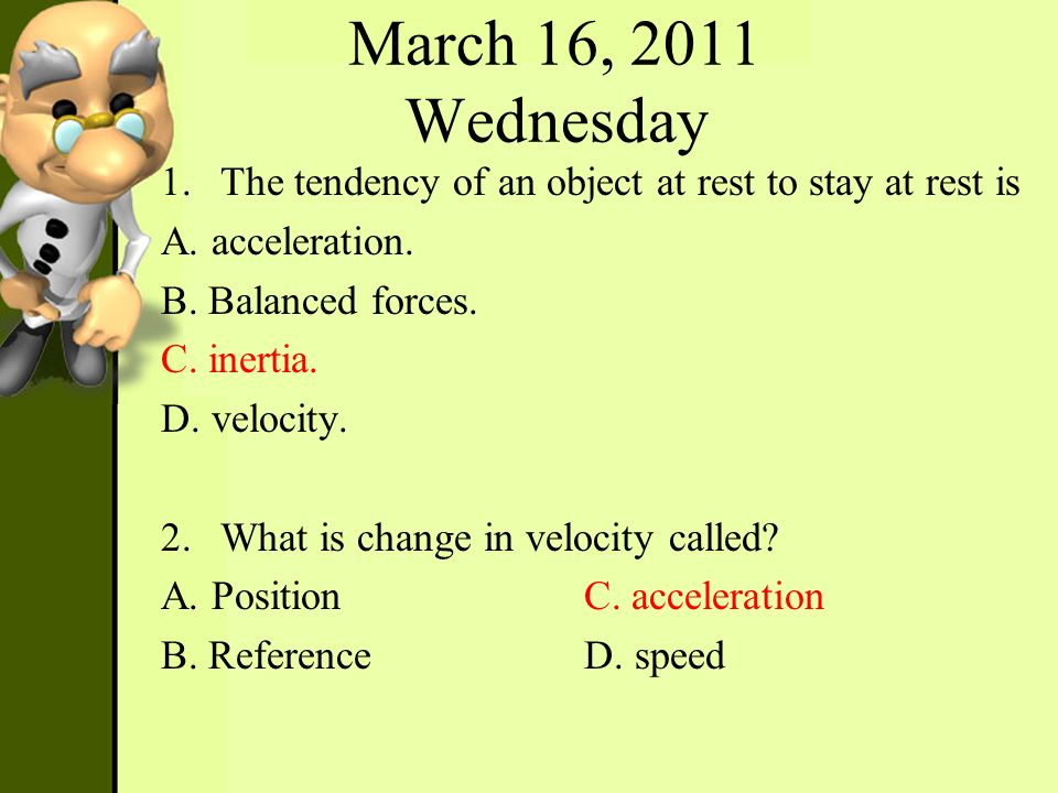 March 16, 2011 Wednesday The tendency of an object at rest to stay at rest is. A. acceleration. B. Balanced forces.