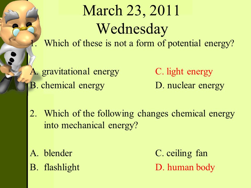March 23, 2011 Wednesday Which of these is not a form of potential energy A. gravitational energy C. light energy.