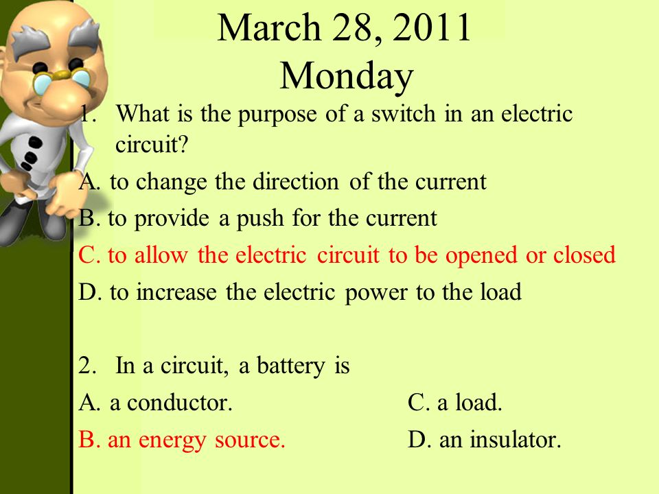 March 28, 2011 Monday What is the purpose of a switch in an electric circuit A. to change the direction of the current.