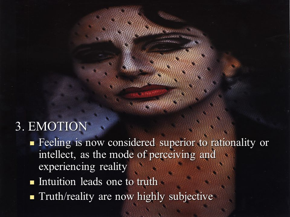 3. EMOTION Feeling is now considered superior to rationality or intellect, as the mode of perceiving and experiencing reality.