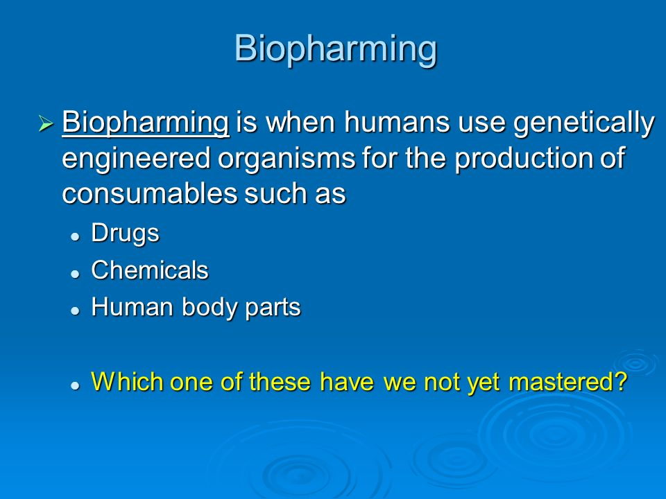 Biopharming Biopharming is when humans use genetically engineered organisms for the production of consumables such as.